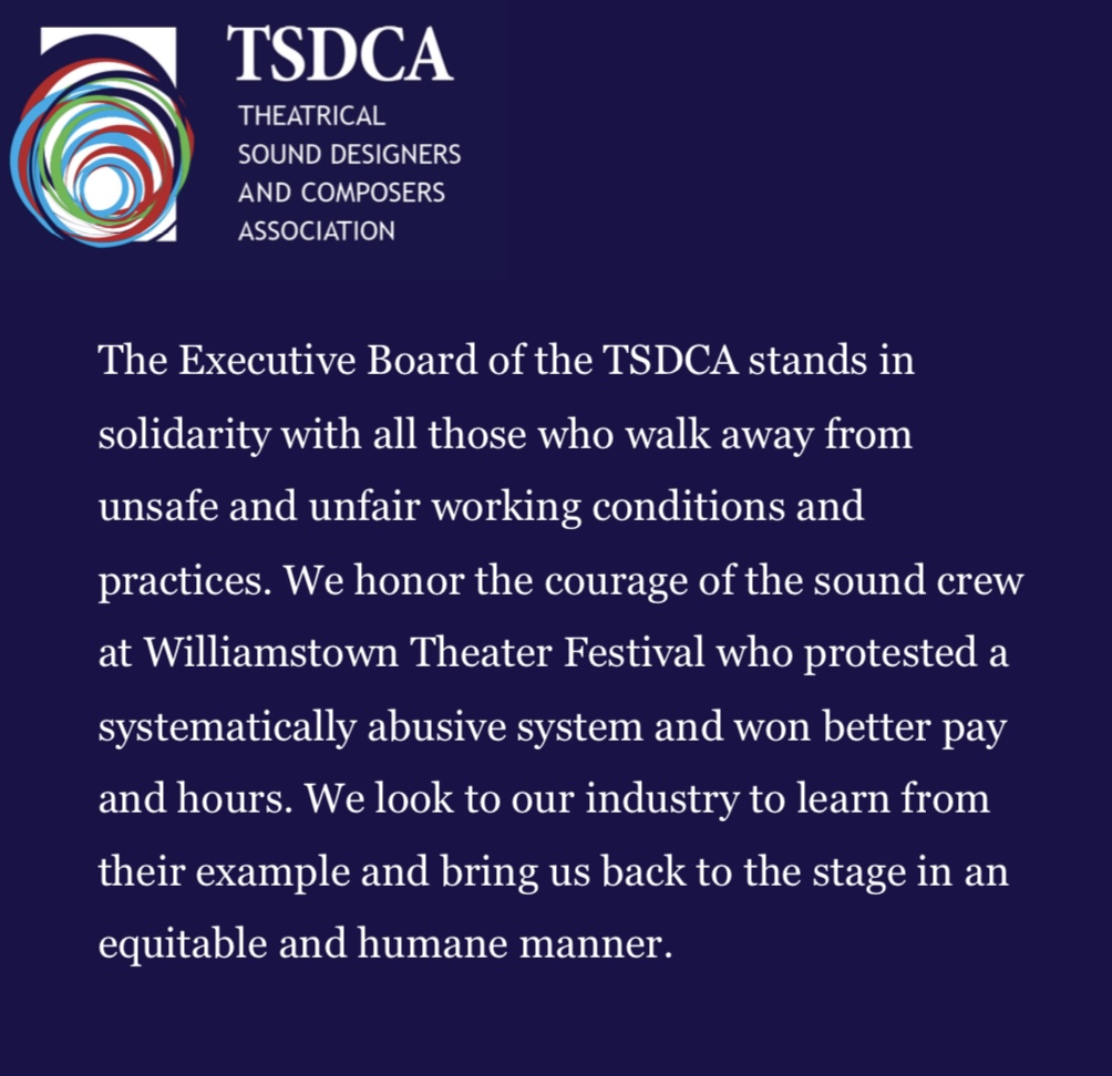 The Executive Board of the TSDCA stands in solidarity with all those who walk away from unsafe and unfair working conditions and practices. We honor the courage of the sound crew at Williamstown Theater Festival who protested a systematically abusive system and won better pay and hours. We look to our industry to learn from their example and bring us back to the stage in an equitable and humane manner.